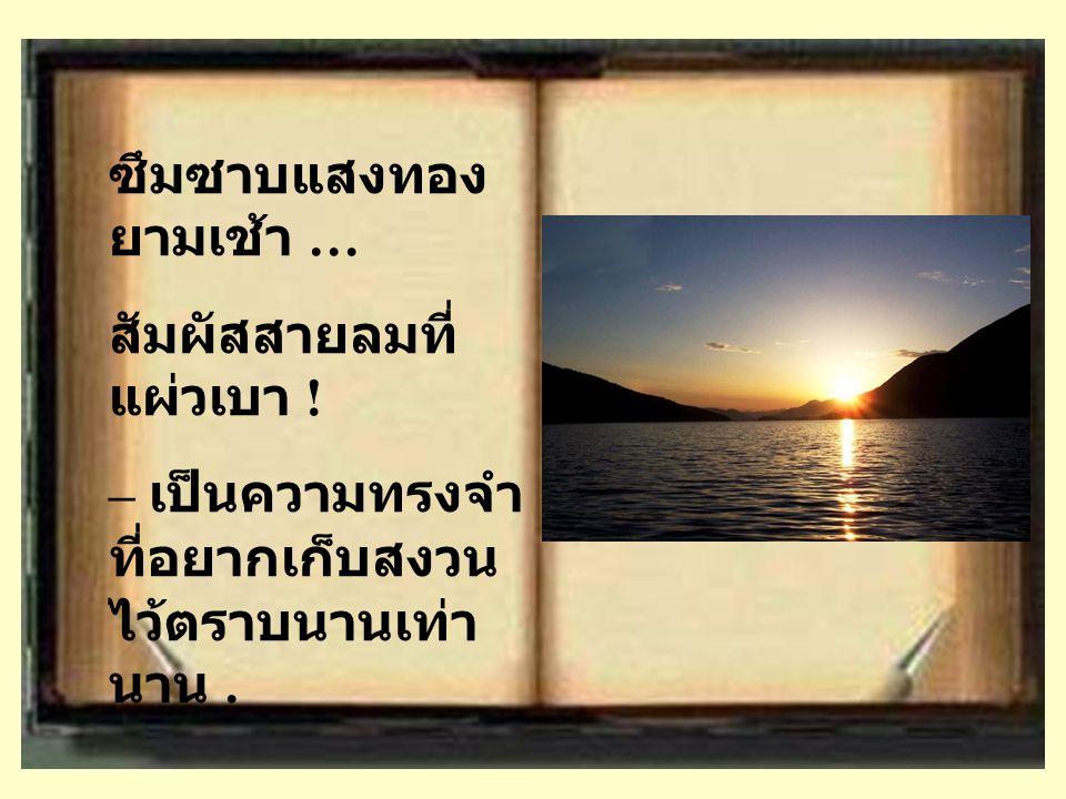 ซึมซาบแสงทอง ยามเช้า … สัมผัสสายลมที่ แผ่วเบา ! – เป็นความทรงจำ ที่อยากเก็บสงวน ไว้ตราบนานเท่า นาน.