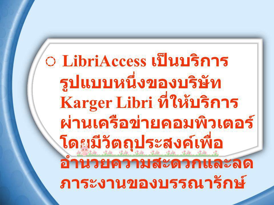 ◌ LibriAccess เป็นบริการ รูปแบบหนึ่งของบริษัท Karger Libri ที่ให้บริการ ผ่านเครือข่ายคอมพิวเตอร์ โดยมีวัตถุประสงค์เพื่อ อำนวยความสะดวกและลด ภาระงานของบรรณารักษ์
