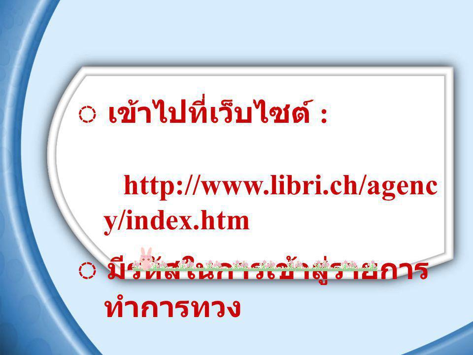 ◌ เข้าไปที่เว็บไซต์ : http://www.libri.ch/agenc y/index.htm ◌ มีรหัสในการเข้าสู่รายการ ทำการทวง