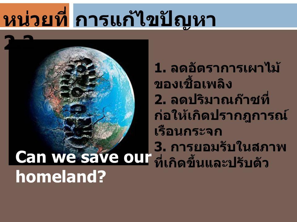 การแก้ไขปัญหา Can we save our homeland? 1. ลดอัตราการเผาไม้ ของเชื้อเพลิง 2. ลดปริมาณก๊าซที่ ก่อให้เกิดปรากฎการณ์ เรือนกระจก 3. การยอมรับในสภาพ ที่เกิ
