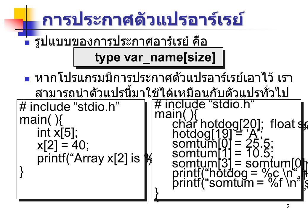 2 การประกาศตัวแปรอาร์เรย์ รูปแบบของการประกาศอาร์เรย์ คือ หากโปรแกรมมีการประกาศตัวแปรอาร์เรย์เอาไว้ เรา สามารถนำตัวแปรนี้มาใช้ได้เหมือนกับตัวแปรทั่วไป เช่น # include stdio.h main( ){ int x[5]; x[2] = 40; printf( Array x[2] is %d ,x[2]); } # include stdio.h main( ){ int x[5]; x[2] = 40; printf( Array x[2] is %d ,x[2]); } type var_name[size] # include stdio.h main( ){ char hotdog[20]; float somtum[50]; hotdog[19] = 'A'; somtum[0] = 25.5; somtum[1] = 10.5; somtum[3] = somtum[0]+somtum[1]; printf( hotdog = %c \n ,hotdog[19]); printf( somtum = %f \n ,somtum[3]); } # include stdio.h main( ){ char hotdog[20]; float somtum[50]; hotdog[19] = 'A'; somtum[0] = 25.5; somtum[1] = 10.5; somtum[3] = somtum[0]+somtum[1]; printf( hotdog = %c \n ,hotdog[19]); printf( somtum = %f \n ,somtum[3]); }