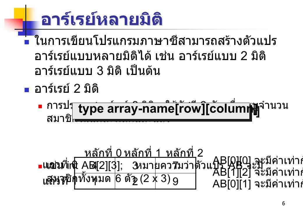 6 อาร์เรย์หลายมิติ ในการเขียนโปรแกรมภาษาซีสามารถสร้างตัวแปร อาร์เรย์แบบหลายมิติได้ เช่น อาร์เรย์แบบ 2 มิติ อาร์เรย์แบบ 3 มิติ เป็นต้น อาร์เรย์ 2 มิติ การประกาศอาร์เรย์ 2 มิติจะใช้ดัชนี 2 ตัว เพื่อระบุจำนวน สมาชิกในแต่ละหลักและแถว เช่น int AB[2][3]; หมายความว่าตัวแปร AB จะมี สมาชิกทั้งหมด 6 ตัว (2 x 3) type array-name[row][column] 437 129 แถวที่ 0 แถวที่ 1 หลักที่ 0 หลักที่ 1 หลักที่ 2 AB[0][0] จะมีค่าเท่ากับ 4 AB[1][2] จะมีค่าเท่ากับ 9 AB[0][1] จะมีค่าเท่ากับ 3