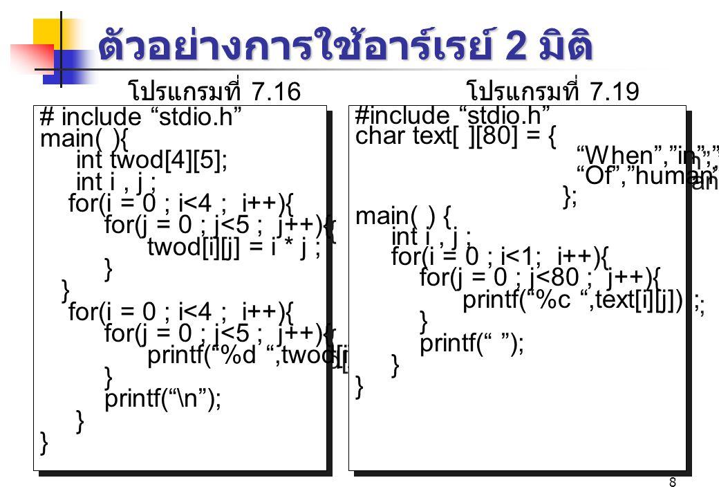8 ตัวอย่างการใช้อาร์เรย์ 2 มิติ # include stdio.h main( ){ int twod[4][5]; int i, j ; for(i = 0 ; i<4 ; i++){ for(j = 0 ; j<5 ; j++){ twod[i][j] = i * j ; } for(i = 0 ; i<4 ; i++){ for(j = 0 ; j<5 ; j++){ printf( %d ,twod[i][j]) ; } printf( \n ); } # include stdio.h main( ){ int twod[4][5]; int i, j ; for(i = 0 ; i<4 ; i++){ for(j = 0 ; j<5 ; j++){ twod[i][j] = i * j ; } for(i = 0 ; i<4 ; i++){ for(j = 0 ; j<5 ; j++){ printf( %d ,twod[i][j]) ; } printf( \n ); } โปรแกรมที่ 7.16 #include stdio.h char text[ ][80] = { When , in , the ,course , Of , human , events , }; main( ) { int i, j ; for(i = 0 ; i<1; i++){ for(j = 0 ; j<80 ; j++){ printf( %c ,text[i][j]) ; } printf( ); } #include stdio.h char text[ ][80] = { When , in , the ,course , Of , human , events , }; main( ) { int i, j ; for(i = 0 ; i<1; i++){ for(j = 0 ; j<80 ; j++){ printf( %c ,text[i][j]) ; } printf( ); } โปรแกรมที่ 7.19