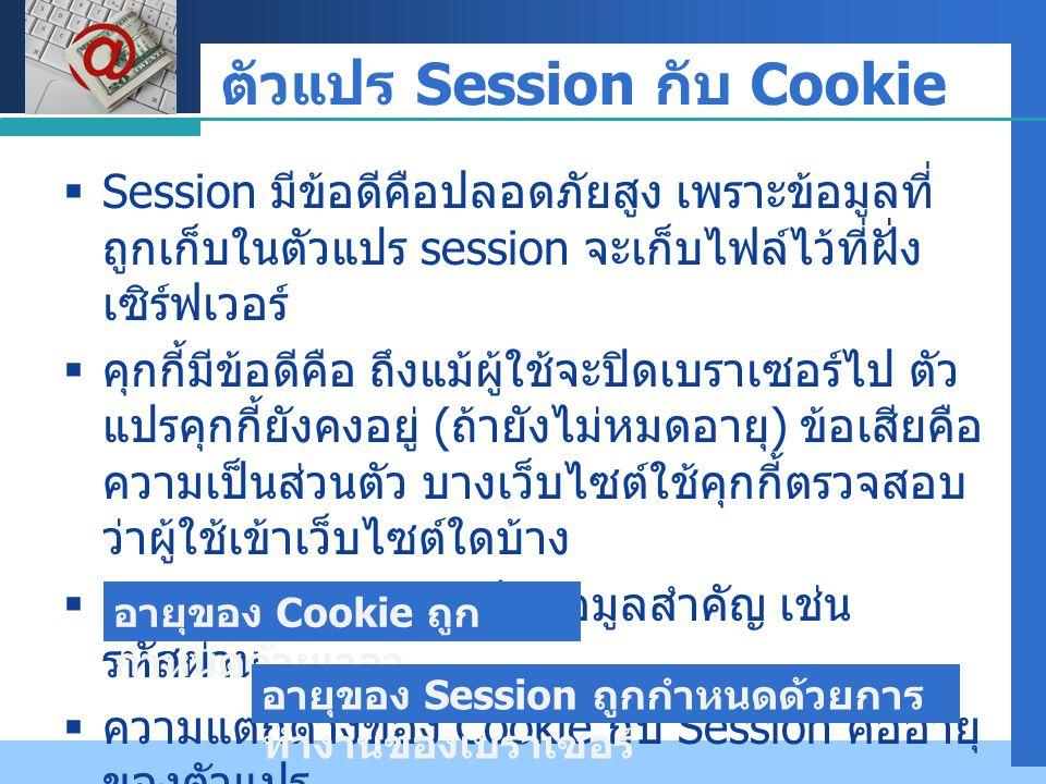 Company LOGO ตัวแปร Session กับ Cookie  Session มีข้อดีคือปลอดภัยสูง เพราะข้อมูลที่ ถูกเก็บในตัวแปร session จะเก็บไฟล์ไว้ที่ฝั่ง เซิร์ฟเวอร์  คุกกี้