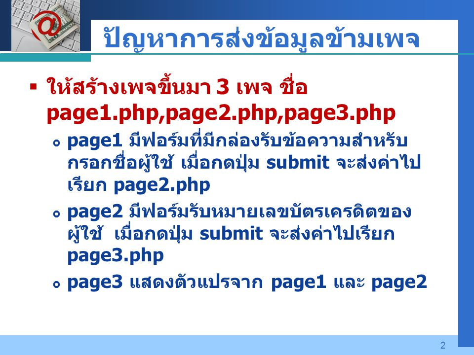 Company LOGO 2 ปัญหาการส่งข้อมูลข้ามเพจ  ให้สร้างเพจขึ้นมา 3 เพจ ชื่อ page1.php,page2.php,page3.php  page1 มีฟอร์มที่มีกล่องรับข้อความสำหรับ กรอกชื่