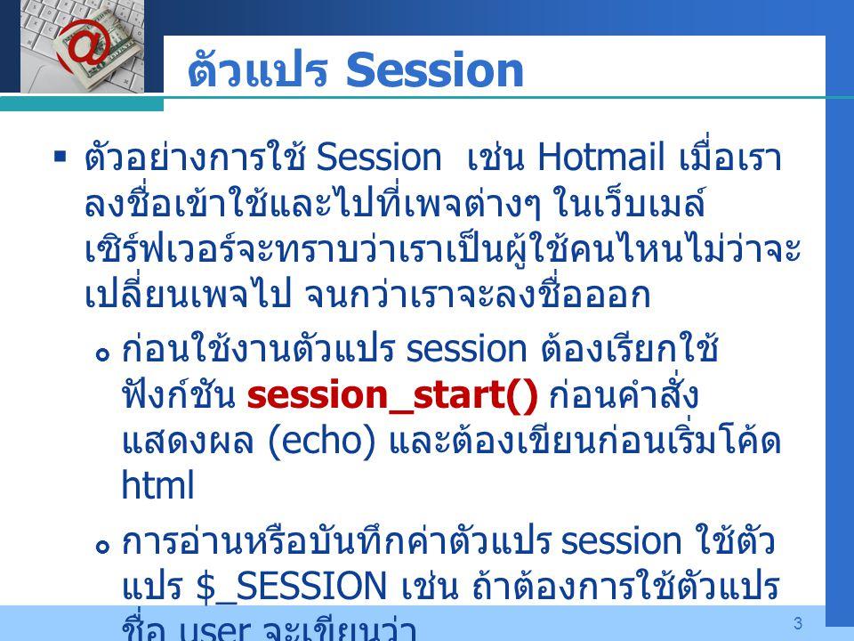 Company LOGO 3 ตัวแปร Session  ตัวอย่างการใช้ Session เช่น Hotmail เมื่อเรา ลงชื่อเข้าใช้และไปที่เพจต่างๆ ในเว็บเมล์ เซิร์ฟเวอร์จะทราบว่าเราเป็นผู้ใช