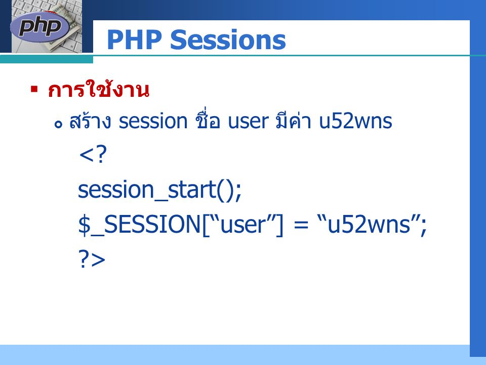 "Company LOGO PHP Sessions  การใช้งาน  สร้าง session ชื่อ user มีค่า u52wns <? session_start(); $_SESSION[""user""] = ""u52wns""; ?>"