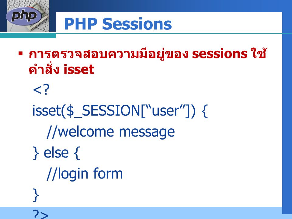 "Company LOGO PHP Sessions  การตรวจสอบความมีอยู่ของ sessions ใช้ คำสั่ง isset <? isset($_SESSION[""user""]) { //welcome message } else { //login form }"