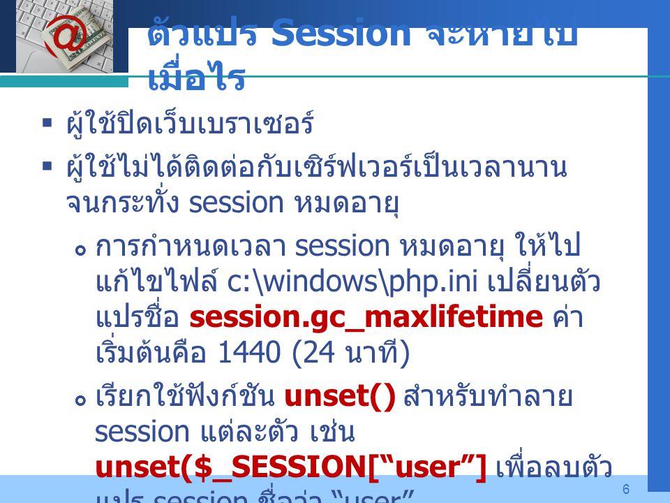 Company LOGO 6 ตัวแปร Session จะหายไป เมื่อไร  ผู้ใช้ปิดเว็บเบราเซอร์  ผู้ใช้ไม่ได้ติดต่อกับเซิร์ฟเวอร์เป็นเวลานาน จนกระทั่ง session หมดอายุ  การกำ