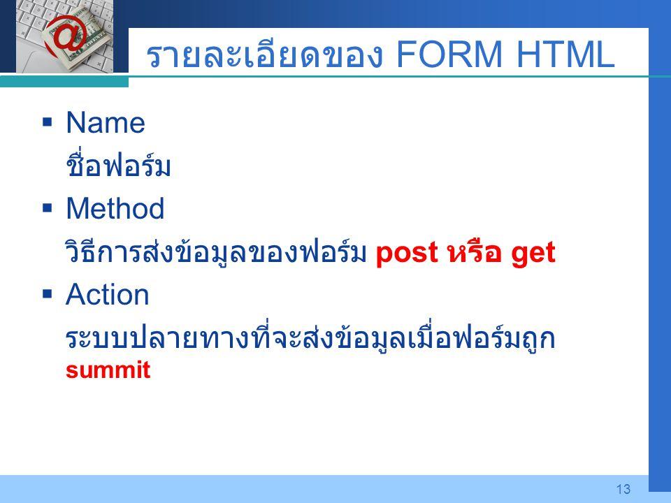 Company LOGO 13 รายละเอียดของ FORM HTML  Name ชื่อฟอร์ม  Method วิธีการส่งข้อมูลของฟอร์ม post หรือ get  Action ระบบปลายทางที่จะส่งข้อมูลเมื่อฟอร์มถ