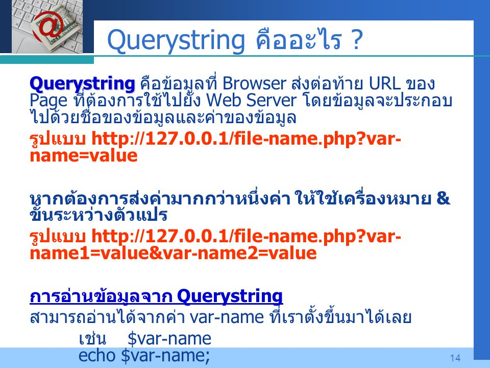 Company LOGO 14 Querystring คืออะไร ? Querystring Querystring คือข้อมูลที่ Browser ส่งต่อท้าย URL ของ Page ที่ต้องการใช้ไปยัง Web Server โดยข้อมูลจะปร