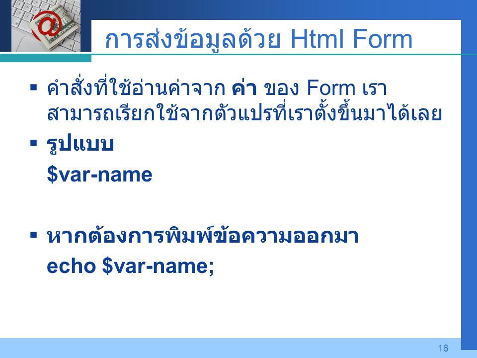 Company LOGO 16 การส่งข้อมูลด้วย Html Form  คำสั่งที่ใช้อ่านค่าจาก ค่า ของ Form เรา สามารถเรียกใช้จากตัวแปรที่เราตั้งขึ้นมาได้เลย  รูปแบบ $var-name