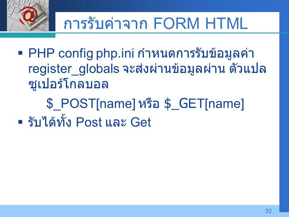 Company LOGO 30 การรับค่าจาก FORM HTML  PHP config php.ini กำหนดการรับข้อมูลค่า register_globals จะส่งผ่านข้อมูลผ่าน ตัวแปล ซูเปอร์โกลบอล $_POST[name
