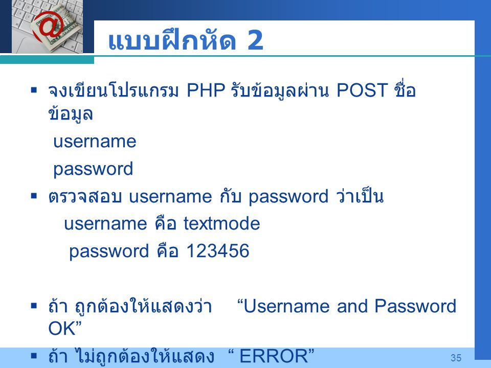 Company LOGO 35 แบบฝึกหัด 2  จงเขียนโปรแกรม PHP รับข้อมูลผ่าน POST ชื่อ ข้อมูล username password  ตรวจสอบ username กับ password ว่าเป็น username คือ