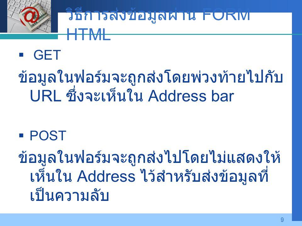 Company LOGO 9 วิธีการส่งข้อมูลผ่าน FORM HTML  GET ข้อมูลในฟอร์มจะถูกส่งโดยพ่วงท้ายไปกับ URL ซึ่งจะเห็นใน Address bar  POST ข้อมูลในฟอร์มจะถูกส่งไปโ