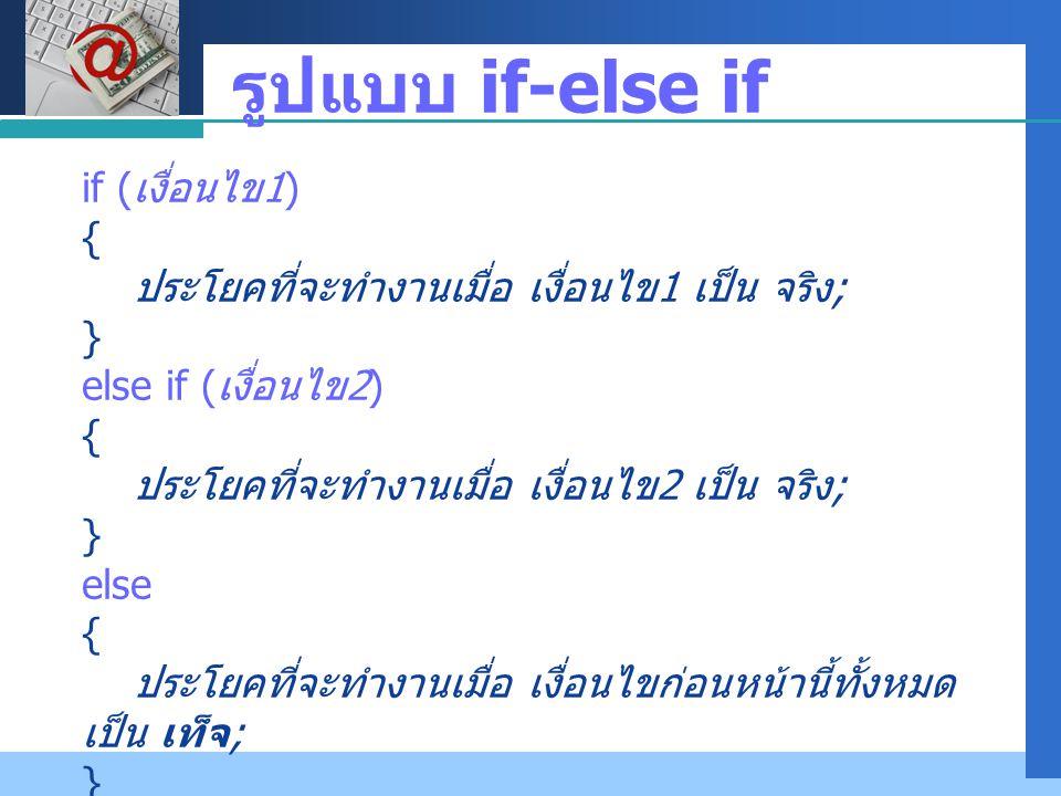 Company LOGO รูปแบบ if-else if if ( เงื่อนไข 1) { ประโยคที่จะทำงานเมื่อ เงื่อนไข 1 เป็น จริง ; } else if ( เงื่อนไข 2) { ประโยคที่จะทำงานเมื่อ เงื่อนไ