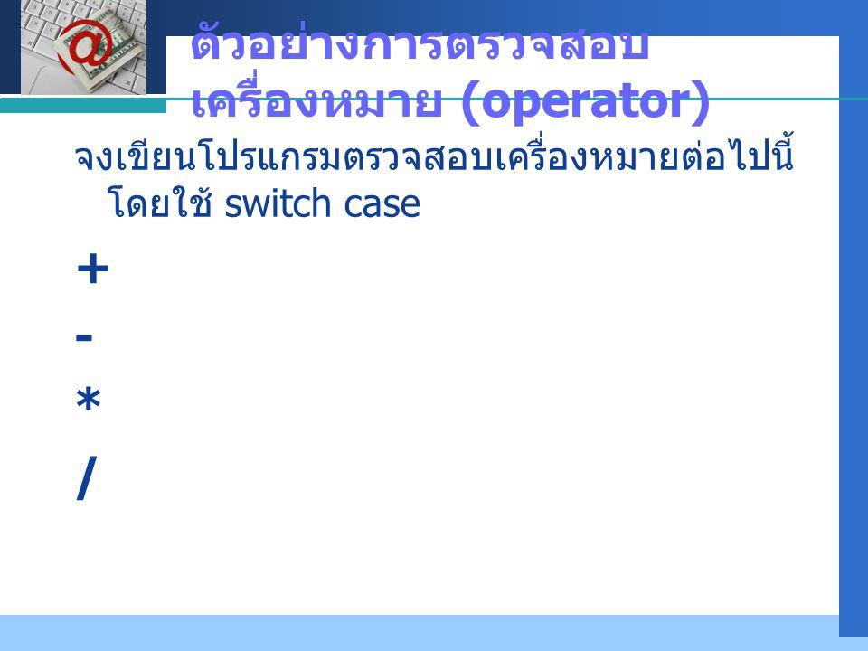 Company LOGO ตัวอย่างการตรวจสอบ เครื่องหมาย (operator) จงเขียนโปรแกรมตรวจสอบเครื่องหมายต่อไปนี้ โดยใช้ switch case + - * /