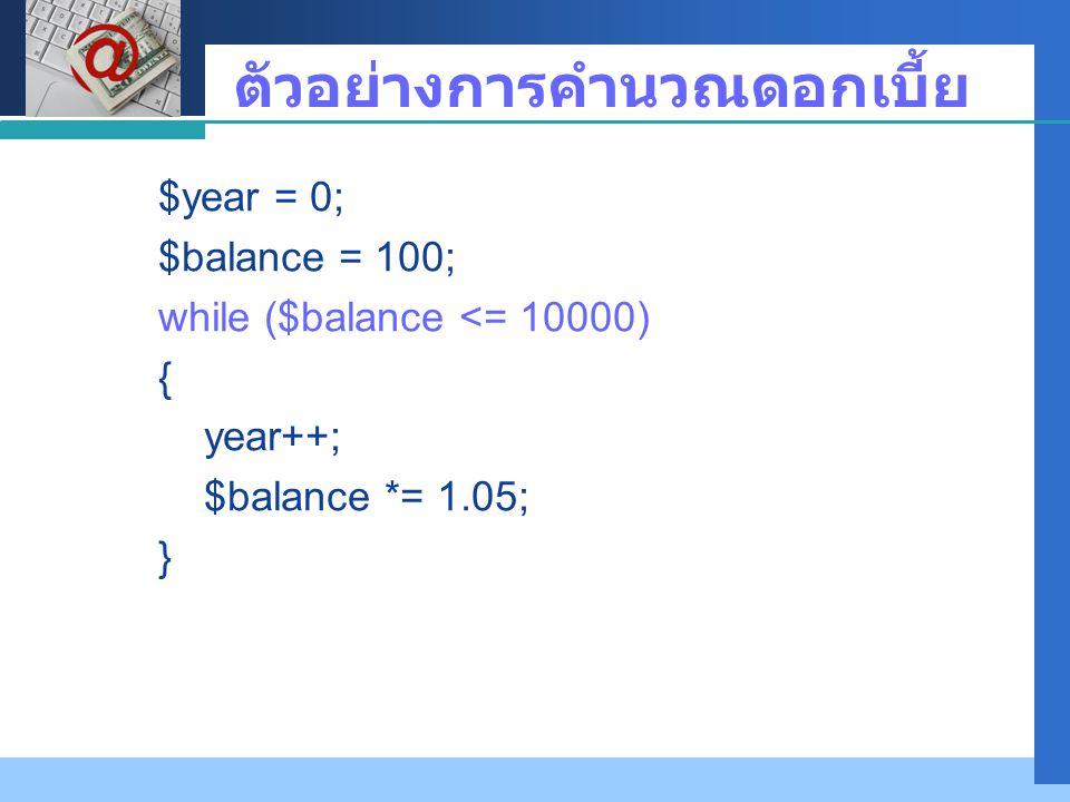 Company LOGO ตัวอย่างการคำนวณดอกเบี้ย $year = 0; $balance = 100; while ($balance <= 10000) { year++; $balance *= 1.05; }