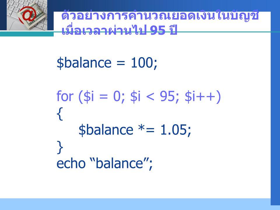"""Company LOGO ตัวอย่างการคำนวณยอดเงินในบัญชี เมื่อเวลาผ่านไป 95 ปี $balance = 100; for ($i = 0; $i < 95; $i++) { $balance *= 1.05; } echo """"balance"""";"""