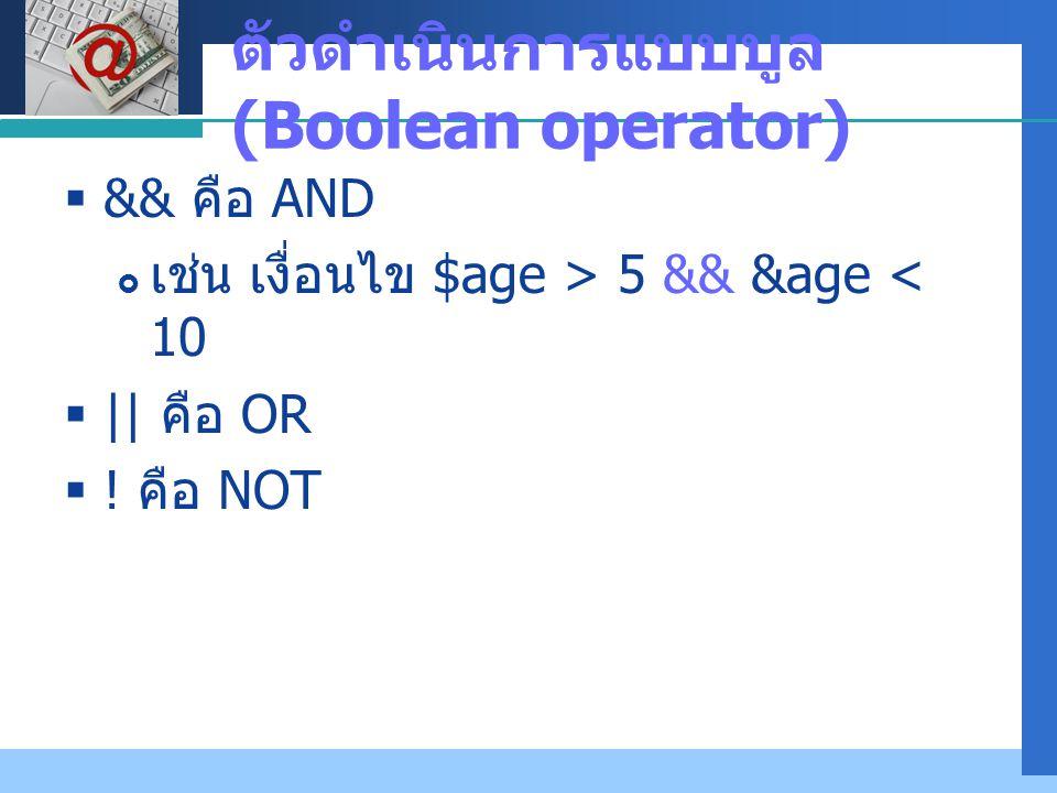 Company LOGO ตัวดำเนินการแบบบูล (Boolean operator)  && คือ AND  เช่น เงื่อนไข $age > 5 && &age < 10  || คือ OR  ! คือ NOT