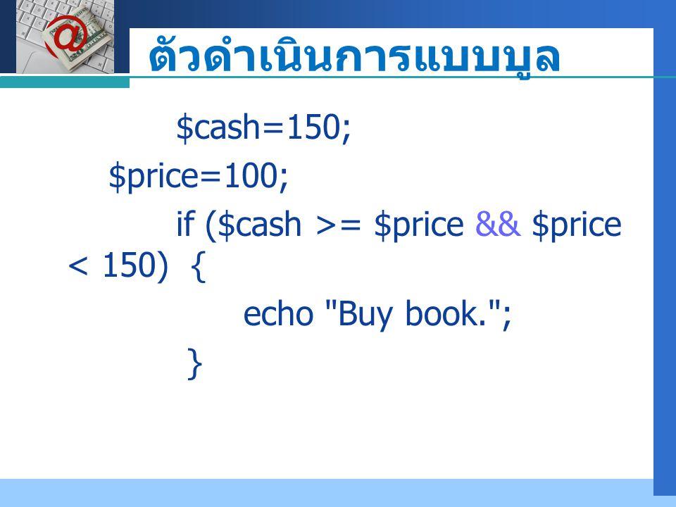 Company LOGO ตัวดำเนินการแบบบูล $cash=150; $price=100; if ($cash >= $price && $price < 150) { echo