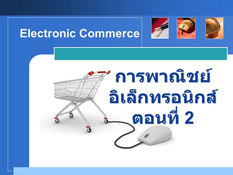 Company LOGO การพาณิชย์ อิเล็กทรอนิกส์ ตอนที่ 2 Electronic Commerce