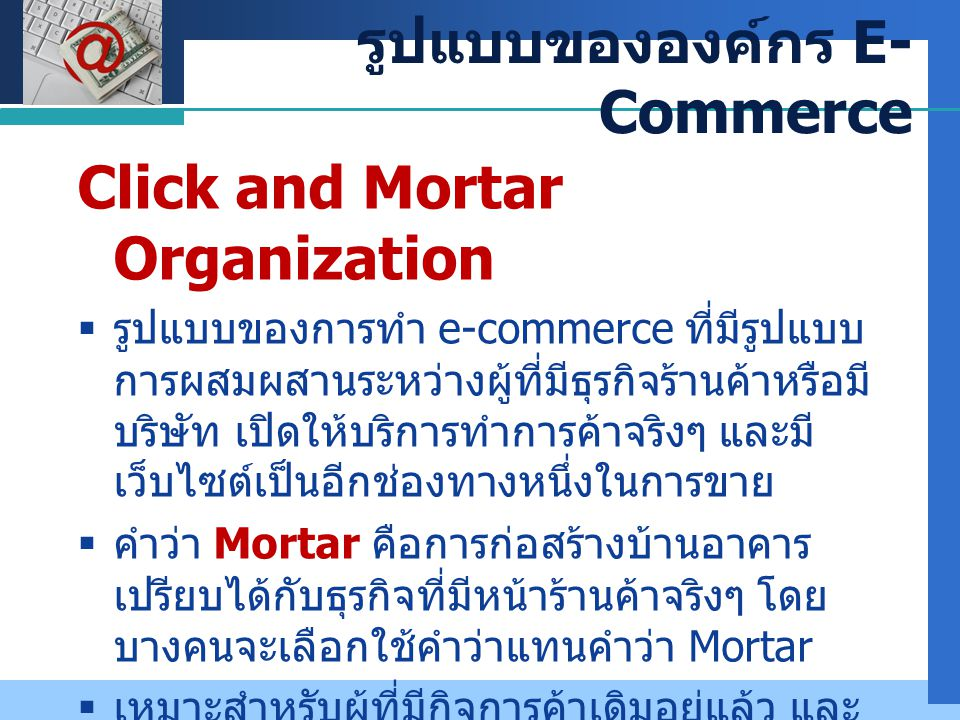 Company LOGO Click and Mortar Organization  รูปแบบของการทำ e-commerce ที่มีรูปแบบ การผสมผสานระหว่างผู้ที่มีธุรกิจร้านค้าหรือมี บริษัท เปิดให้บริการทำ