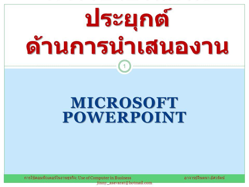 MICROSOFT POWERPOINT การใช้โปรแกรม ประยุกต์ ด้านการนำเสนองาน 1 การใช้คอมพิวเตอร์ในงานธุรกิจ : Use of Computer in Business อาจารย์จินตนา อัศวรัตน์ jinny_asavarat@hotmail.com