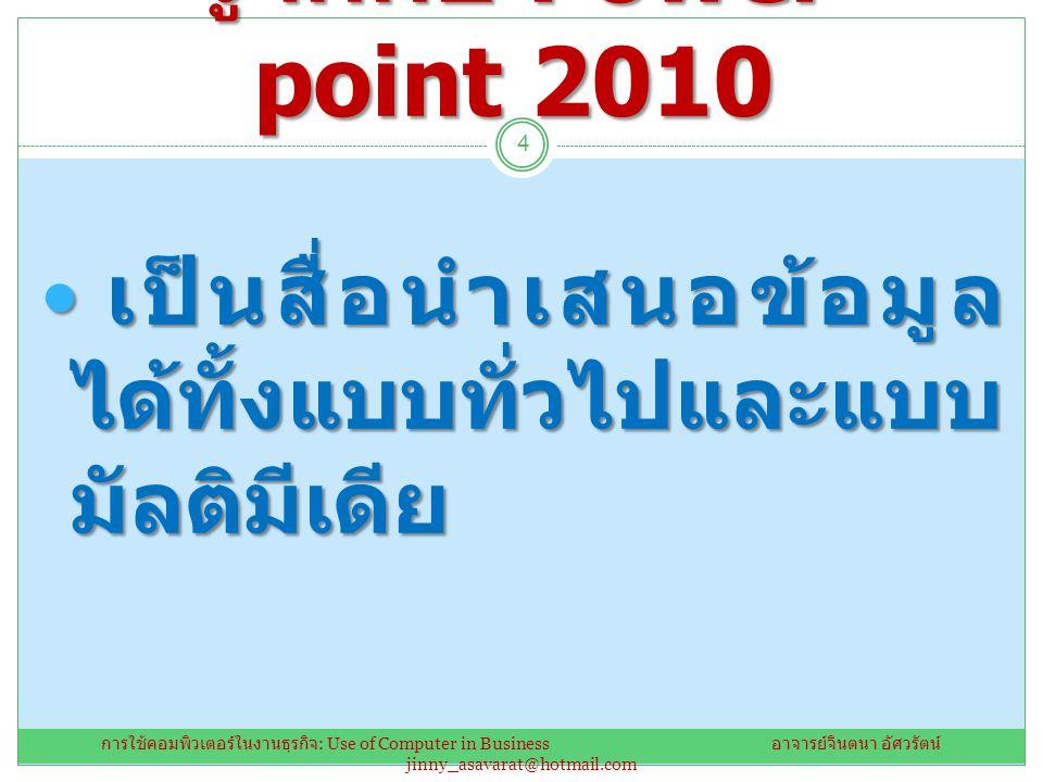 รู้จักกับ Power point 2010 เป็นสื่อนำเสนอข้อมูล ได้ทั้งแบบทั่วไปและแบบ มัลติมีเดีย เป็นสื่อนำเสนอข้อมูล ได้ทั้งแบบทั่วไปและแบบ มัลติมีเดีย 4 การใช้คอม
