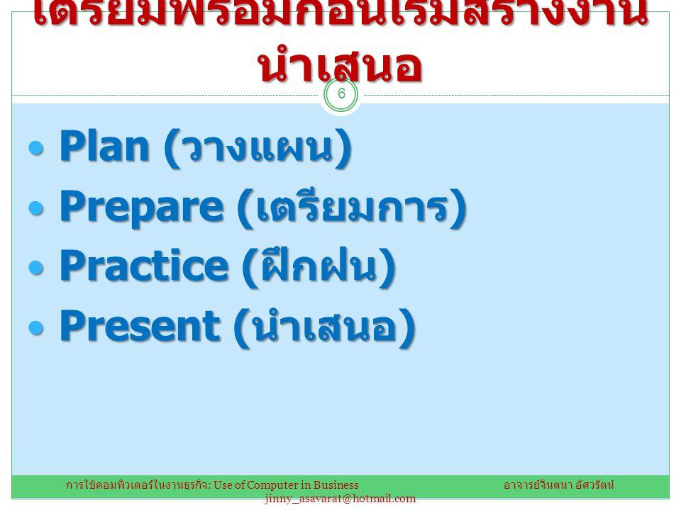 เตรียมพร้อมก่อนเริ่มสร้างงาน นำเสนอ Plan ( วางแผน ) Plan ( วางแผน ) Prepare ( เตรียมการ ) Prepare ( เตรียมการ ) Practice ( ฝึกฝน ) Practice ( ฝึกฝน ) Present ( นำเสนอ ) Present ( นำเสนอ ) 6 การใช้คอมพิวเตอร์ในงานธุรกิจ : Use of Computer in Business อาจารย์จินตนา อัศวรัตน์ jinny_asavarat@hotmail.com