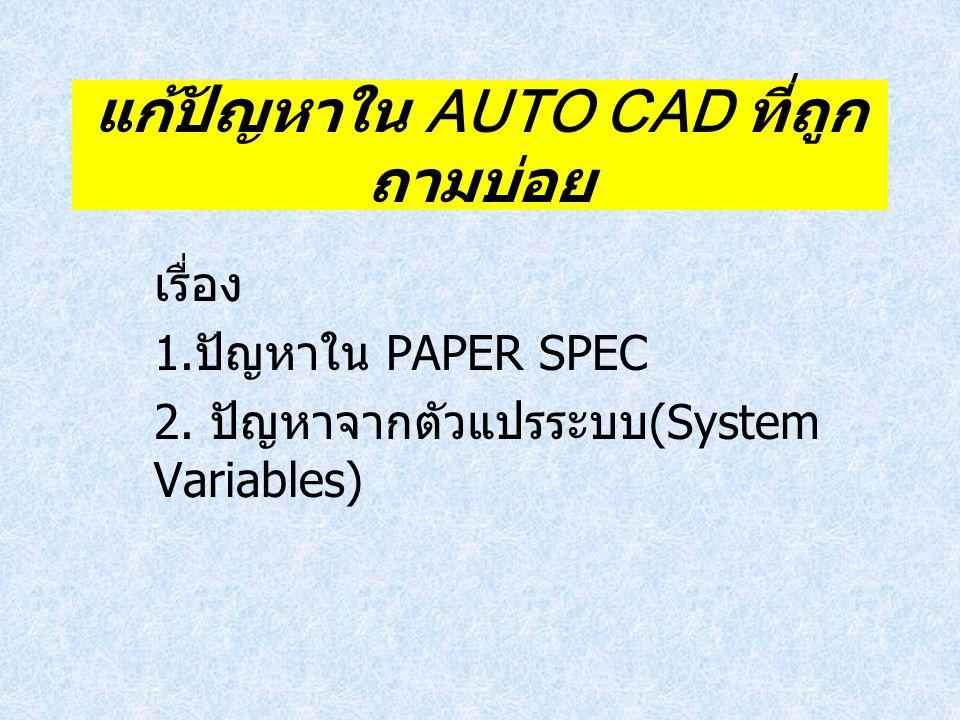 แก้ปัญหาใน AUTO CAD ที่ถูก ถามบ่อย เรื่อง 1. ปัญหาใน PAPER SPEC 2. ปัญหาจากตัวแปรระบบ (System Variables)