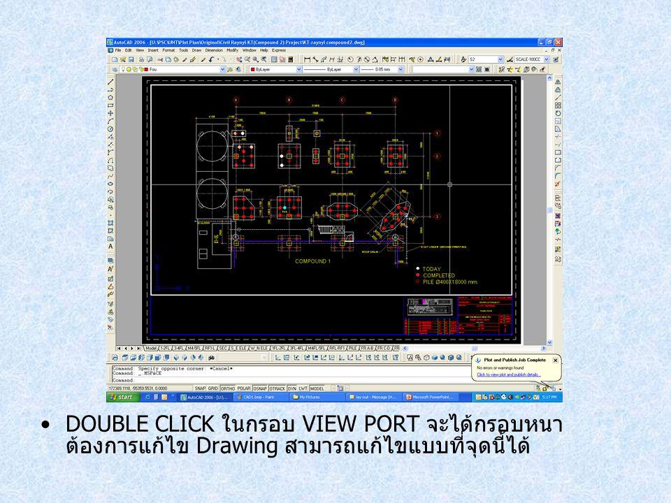 DOUBLE CLICK ในกรอบ VIEW PORT จะได้กรอบหนา ต้องการแก้ไข Drawing สามารถแก้ไขแบบที่จุดนี้ได้
