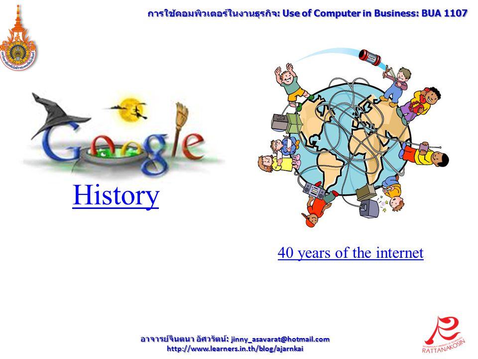 40 years of the internet History อาจารย์จินตนา อัศวรัตน์ : jinny_asavarat@hotmail.com http://www.learners.in.th/blog/ajarnkai การใช้คอมพิวเตอร์ในงานธุรกิจ : Use of Computer in Business: BUA 1107