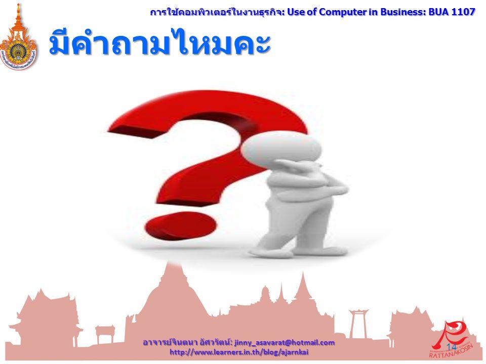 มีคำถามไหมคะ อาจารย์จินตนา อัศวรัตน์ : jinny_asavarat@hotmail.com http://www.learners.in.th/blog/ajarnkai 14 การใช้คอมพิวเตอร์ในงานธุรกิจ : Use of Computer in Business: BUA 1107