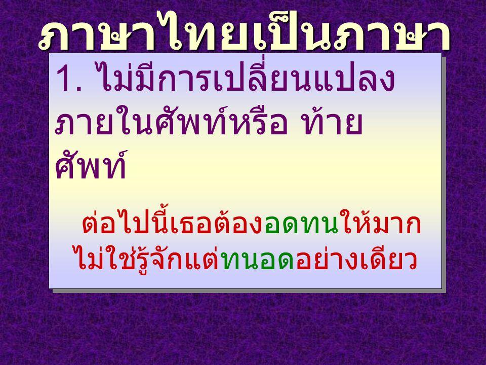 ภาษาไทยเป็นภาษา เรียงคำ 1. ไม่มีการเปลี่ยนแปลง ภายในศัพท์หรือ ท้าย ศัพท์ ต่อไปนี้เธอต้องอดทนให้มาก ไม่ใช่รู้จักแต่ทนอดอย่างเดียว 1. ไม่มีการเปลี่ยนแปล