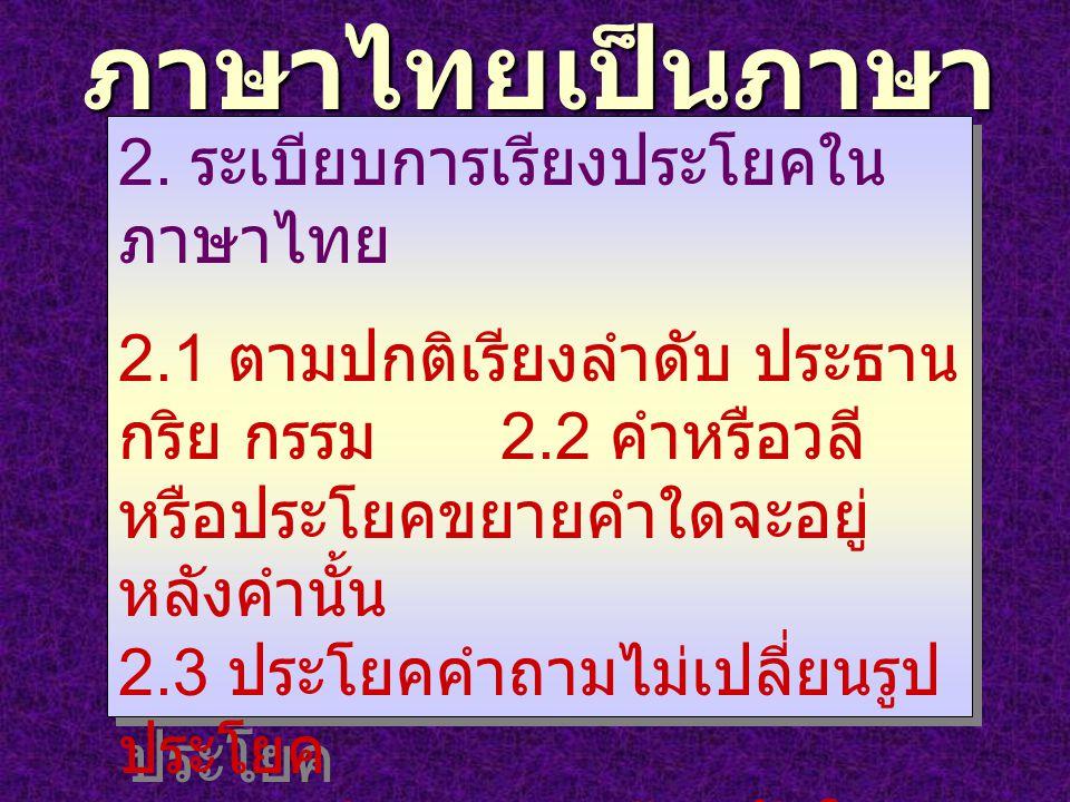 ภาษาไทยเป็นภาษา เรียงคำ 2. ระเบียบการเรียงประโยคใน ภาษาไทย 2.1 ตามปกติเรียงลำดับ ประธาน กริย กรรม 2.2 คำหรือวลี หรือประโยคขยายคำใดจะอยู่ หลังคำนั้น 2.