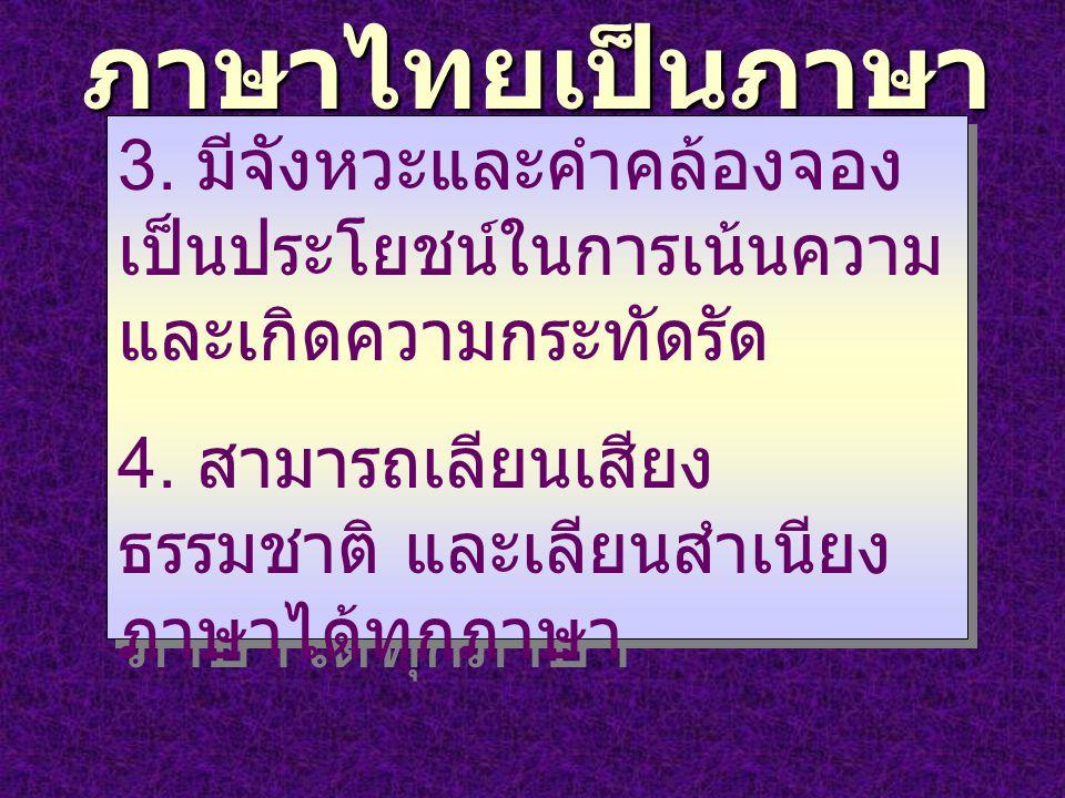 ภาษาไทยเป็นภาษา ดนตรี 3. มีจังหวะและคำคล้องจอง เป็นประโยชน์ในการเน้นความ และเกิดความกระทัดรัด 4. สามารถเลียนเสียง ธรรมชาติ และเลียนสำเนียง ภาษาได้ทุกภ