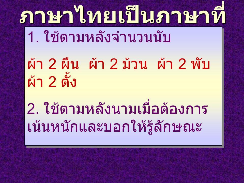 ภาษาไทยเป็นภาษาที่ มีลักษณนาม 1. ใช้ตามหลังจำนวนนับ ผ้า 2 ผืน ผ้า 2 ม้วน ผ้า 2 พับ ผ้า 2 ตั้ง 2. ใช้ตามหลังนามเมื่อต้องการ เน้นหนักและบอกให้รู้ลักษณะ