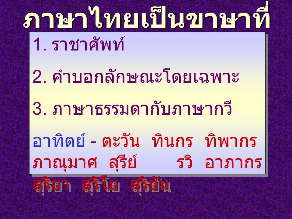 ภาษาไทยเป็นขาษาที่ มีระดับของคำ 1. ราชาศัพท์ 2. คำบอกลักษณะโดยเฉพาะ 3. ภาษาธรรมดากับภาษากวี อาทิตย์ - ตะวัน ทินกร ทิพากร ภาณุมาศ สุรีย์ รวิ อาภากร สุร