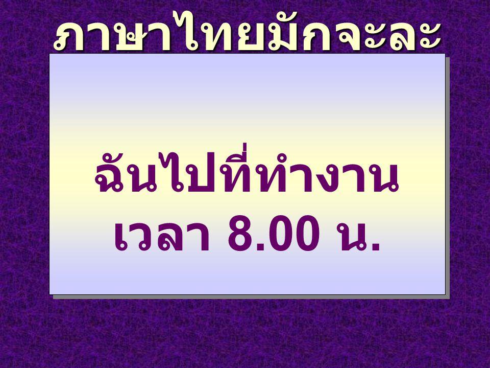 ภาษาไทยมักจะละ คำบางคำ ฉันไปที่ทำงาน เวลา 8.00 น.