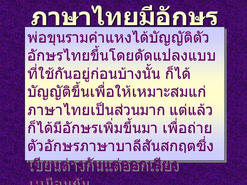 ภาษาไทยมีอักษร เป็นของตนเอง พ่อขุนรามคำแหงได้บัญญัติตัว อักษรไทยขึ้นโดยดัดแปลงแบบ ที่ใช้กันอยู่ก่อนบ้างนั้น ก็ได้ บัญญัติขึ้นเพื่อให้เหมาะสมแก่ ภาษาไท