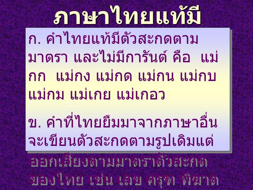 ภาษาไทยแท้มี ตัวสะกดตามมาตรา ก. คำไทยแท้มีตัวสะกดตาม มาตรา และไม่มีการันต์ คือ แม่ กก แม่กง แม่กด แม่กน แม่กบ แม่กม แม่เกย แม่เกอว ข. คำที่ไทยยืมมาจาก