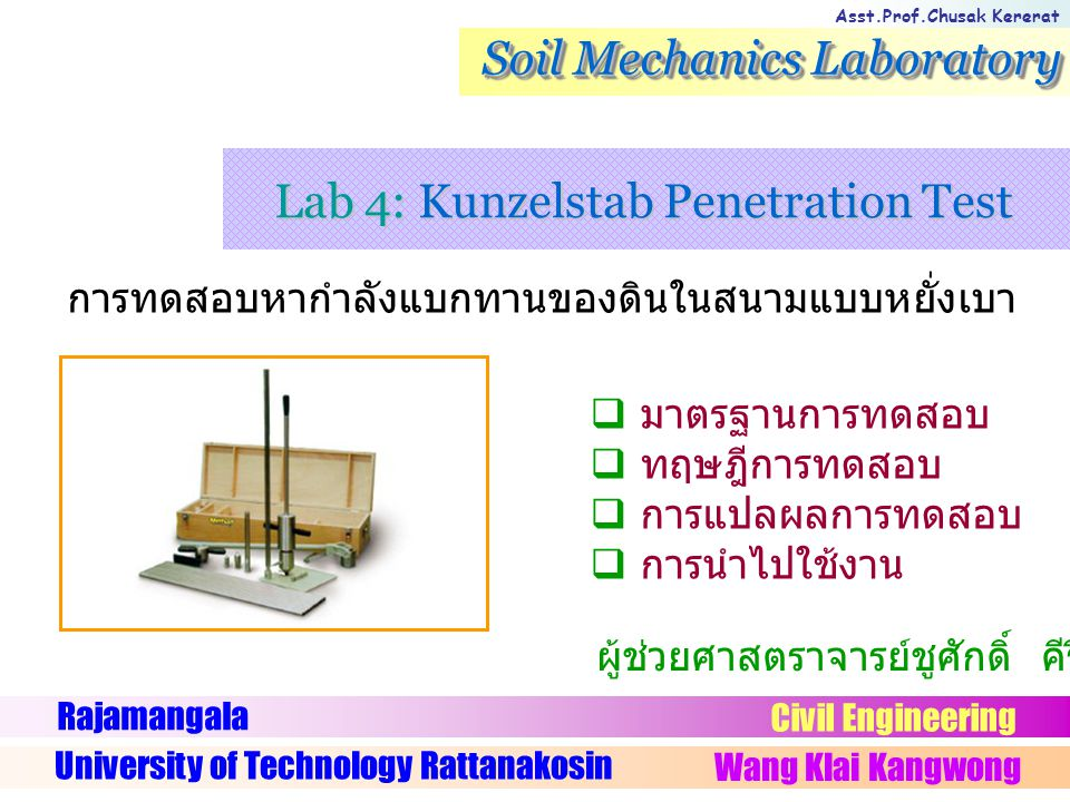 Asst.Prof.Chusak Kererat Soil Mechanics Laboratory การทดสอบหากำลังแบกทานของดินในสนามแบบหยั่งเบา Rajamangala University of Technology Rattanakosin Wang Klai Kangwong Civil Engineering ผู้ช่วยศาสตราจารย์ชูศักดิ์ คีรีรัตน์  มาตรฐานการทดสอบ  ทฤษฎีการทดสอบ  การแปลผลการทดสอบ  การนำไปใช้งาน Lab 4: Kunzelstab Penetration Test