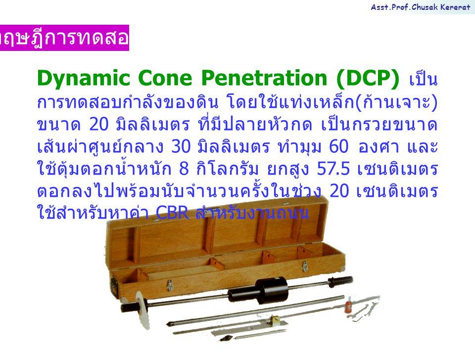 Asst.Prof.Chusak Kererat ทฤษฎีการทดสอบ Dynamic Cone Penetration (DCP) เป็น การทดสอบกำลังของดิน โดยใช้แท่งเหล็ก ( ก้านเจาะ ) ขนาด 20 มิลลิเมตร ที่มีปลายหัวกด เป็นกรวยขนาด เส้นผ่าศูนย์กลาง 30 มิลลิเมตร ทำมุม 60 องศา และ ใช้ตุ้มตอกน้ำหนัก 8 กิโลกรัม ยกสูง 57.5 เซนติเมตร ตอกลงไปพร้อมนับจำนวนครั้งในช่วง 20 เซนติเมตร ใช้สำหรับหาค่า CBR สำหรับงานถนน