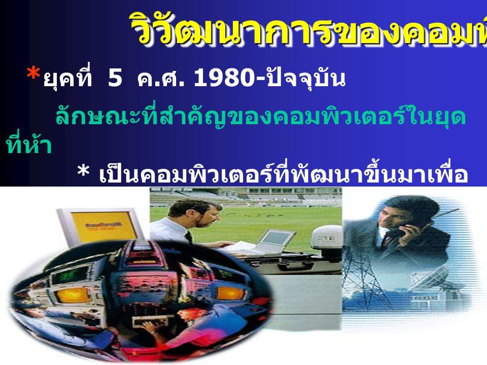 วิวัฒนาการ ของคอมพิวเตอร์ * ยุคที่ 5 ค. ศ. 1980- ปัจจุบัน ลักษณะที่สำคัญของคอมพิวเตอร์ในยุด ที่ห้า * เป็นคอมพิวเตอร์ที่พัฒนาขึ้นมาเพื่อ ช่วยในการจัดกา