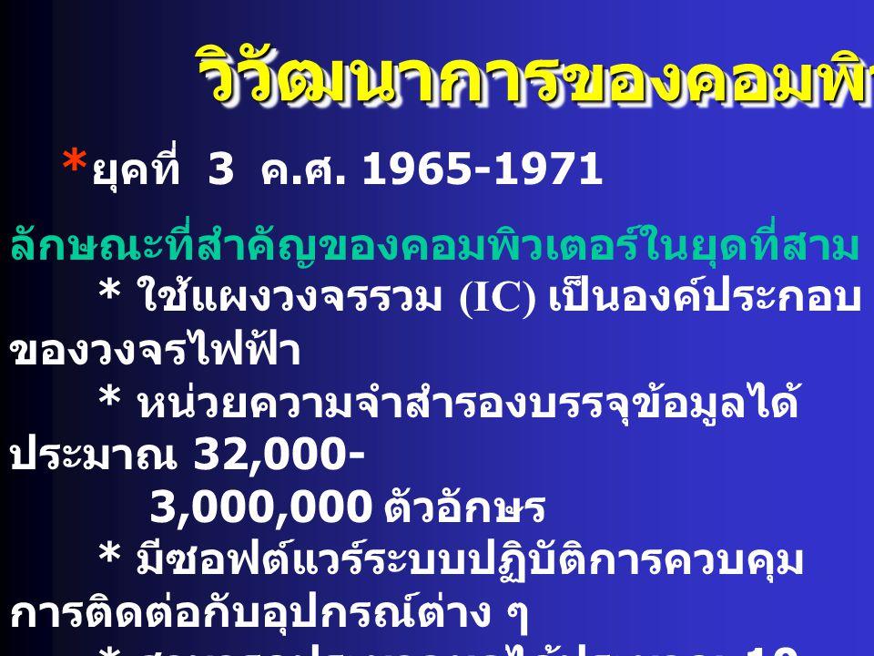 วิวัฒนาการ ของคอมพิวเตอร์ * ยุคที่ 3 ค. ศ. 1965-1971 ลักษณะที่สำคัญของคอมพิวเตอร์ในยุดที่สาม * ใช้แผงวงจรรวม (IC) เป็นองค์ประกอบ ของวงจรไฟฟ้า * หน่วยค