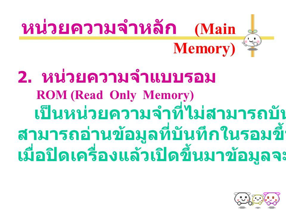 หน่วยความจำหลัก (Main Memory) 2. หน่วยความจำแบบรอม ROM (Read Only Memory) เป็นหน่วยความจำที่ไม่สามารถบันทึกข้อมูลได้ แต่ สามารถอ่านข้อมูลที่บันทึกในรอ