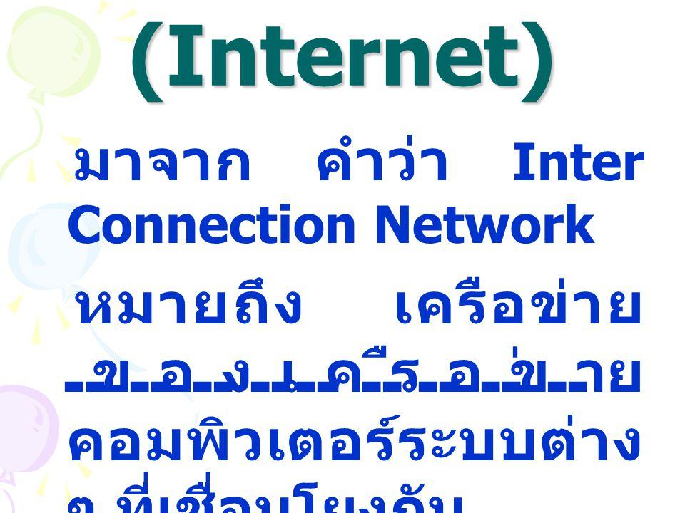 อินเทอร์เน็ต (Internet) มาจาก คำว่า Inter Connection Network หมายถึง เครือข่าย ของเครือข่าย คอมพิวเตอร์ระบบต่าง ๆ ที่เชื่อมโยงกัน