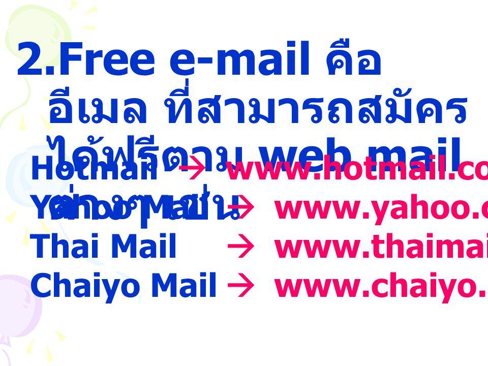 2.Free e-mail คือ อีเมล ที่สามารถสมัคร ได้ฟรีตาม web mail ต่างๆ เช่น Hotmail  www.hotmail.com Yahoo Mail  www.yahoo.com Thai Mail  www.thaimail.com
