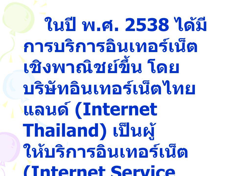 ในปี พ. ศ. 2538 ได้มี การบริการอินเทอร์เน็ต เชิงพาณิชย์ขึ้น โดย บริษัทอินเทอร์เน็ตไทย แลนด์ (Internet Thailand) เป็นผู้ ให้บริการอินเทอร์เน็ต (Interne
